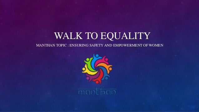 WALK TO EQUALITY MANTHAN TOPIC : ENSURING SAFETY AND EMPOWERMENT OF WOMEN