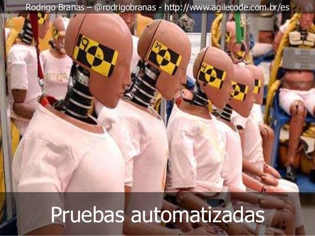 Rodrigo Branas – @rodrigobranas - http://www.agilecode.com.br/es  Pruebas automatizadas