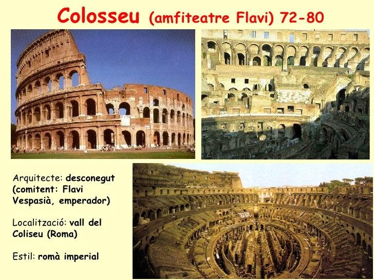 Colosseu      (amfiteatre Flavi) 72-80     Arquitecte: desconegut (comitent: Flavi Vespasià, emperador)  Localització: val...