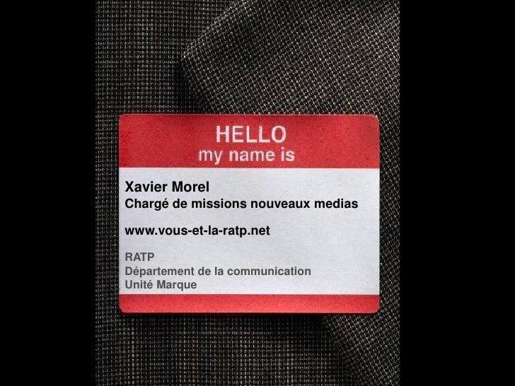 Xavier Morel Chargé de missions nouveaux medias  www.vous-et-la-ratp.net  RATP Département de la communication Unité Marque