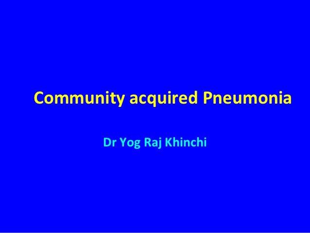Community acquired Pneumonia       Dr Yog Raj Khinchi
