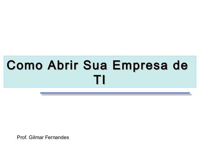 Como Abrir Sua Empresa de            TI Prof. Gilmar Fernandes