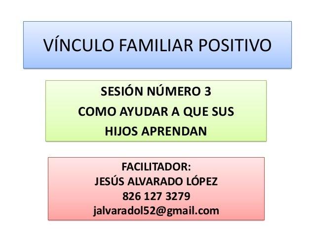 VÍNCULO FAMILIAR POSITIVO     SESIÓN NÚMERO 3   COMO AYUDAR A QUE SUS      HIJOS APRENDAN           FACILITADOR:      JESÚ...