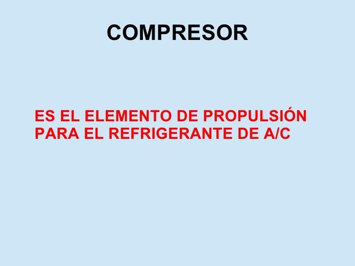COMPRESOR <ul><li>ES EL ELEMENTO DE PROPULSIÓN PARA EL REFRIGERANTE DE A/C </li></ul>