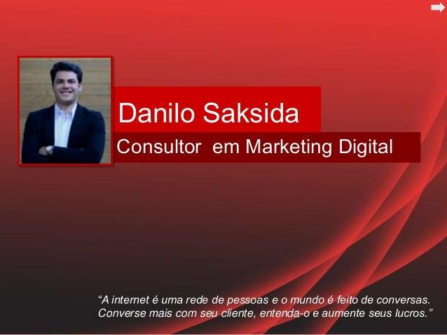 """Danilo SaksidaConsultor em Marketing Digital""""A internet é uma rede de pessoas e o mundo é feito de conversas.Converse mais..."""