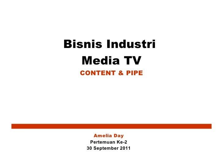 Bisnis Industri  Media TV CONTENT & PIPE Amelia Day Pertemuan Ke-2 30 September 2011