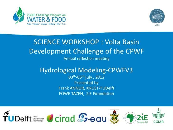 SCIENCEWORKSHOP:VoltaBasinDevelopment ChallengeoftheCPWF          Annual reflection meeting   HydrologicalModelin...