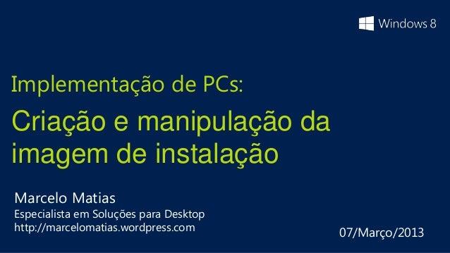 Implementação de PCs:Criação e manipulação daimagem de instalaçãoMarcelo MatiasEspecialista em Soluções para Desktophttp:/...