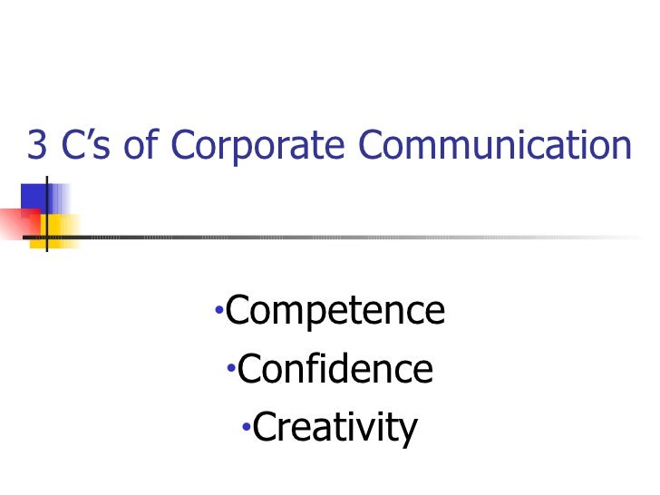 3 C's of Corporate Communication <ul><li>Competence </li></ul><ul><li>Confidence </li></ul><ul><li>Creativity </li></ul>