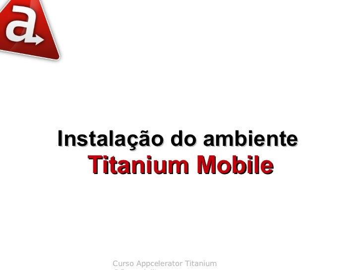 Instalação do ambiente  Titanium Mobile     Curso Appcelerator Titanium
