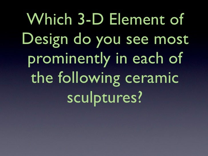 Which 3-D Element of Design do you see most prominently in each of  the following ceramic        sculptures?