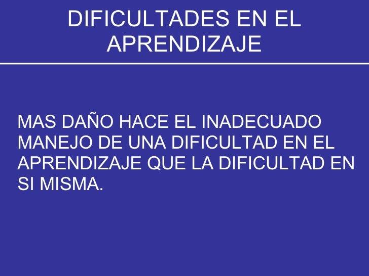 DIFICULTADES EN EL APRENDIZAJE <ul><li>MAS DAÑO HACE EL INADECUADO MANEJO DE UNA DIFICULTAD EN EL APRENDIZAJE QUE LA DIFIC...