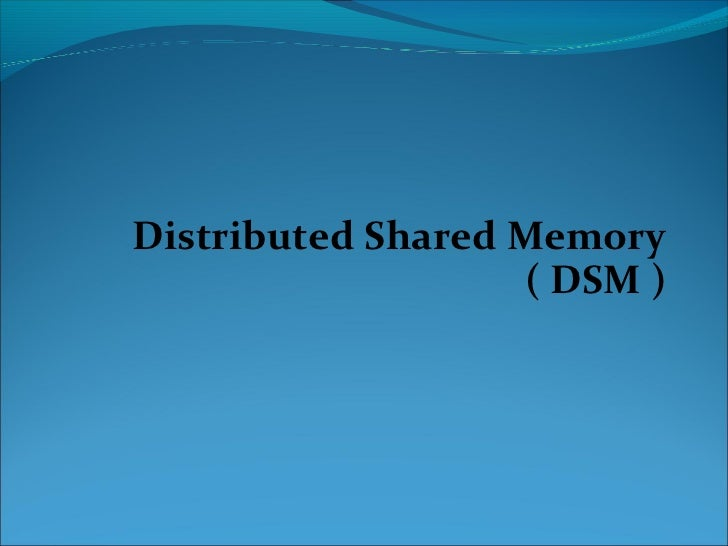 Distributed Shared Memory                   ( DSM )