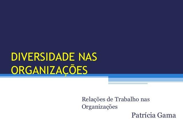 DIVERSIDADE NASORGANIZAÇÕESRelações de Trabalho nasOrganizaçõesPatrícia Gama
