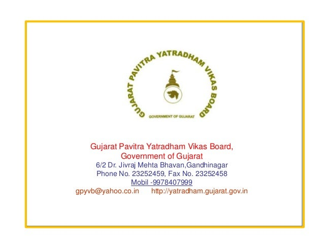 Gujarat Pavitra Yatradham Vikas Board,            Government of Gujarat     6/2 Dr. Jivraj Mehta Bhavan,Gandhinagar     Ph...