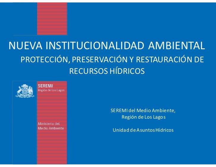 NUEVA INSTITUCIONALIDAD AMBIENTAL  PROTECCIÓN, PRESERVACIÓN Y RESTAURACIÓN DE            RECURSOS HÍDRICOS                ...