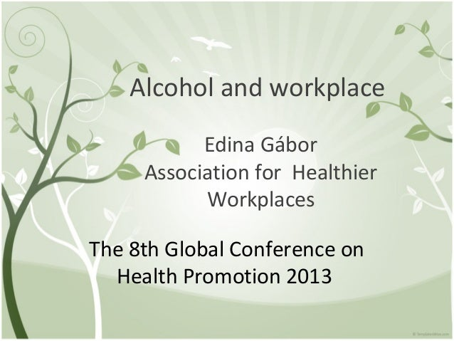 Alcohol and workplaceEdina GáborAssociation for HealthierWorkplacesThe 8th Global Conference onHealth Promotion 2013