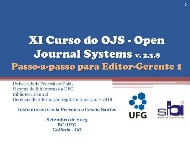 XI Curso do OJS - Open Journal Systems v. 2.3.8 Passo-a-passo para Editor-Gerente 1 Universidade Federal de Goiás Sistema ...