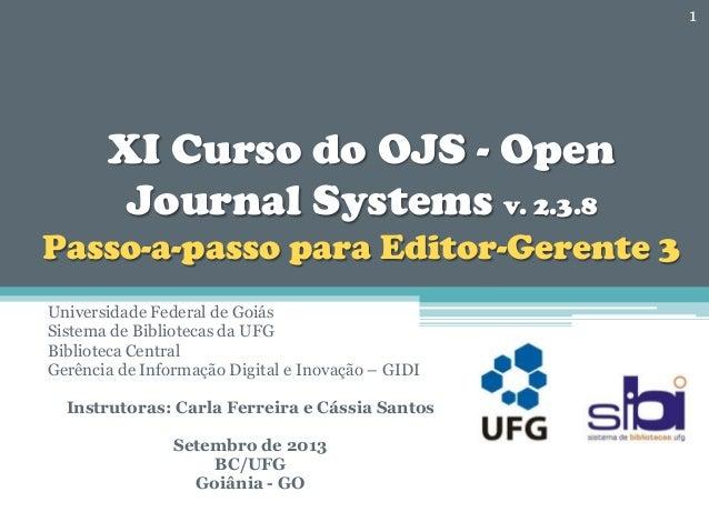 XI Curso do OJS - Open Journal Systems v. 2.3.8 Passo-a-passo para Editor-Gerente 3 Universidade Federal de Goiás Sistema ...