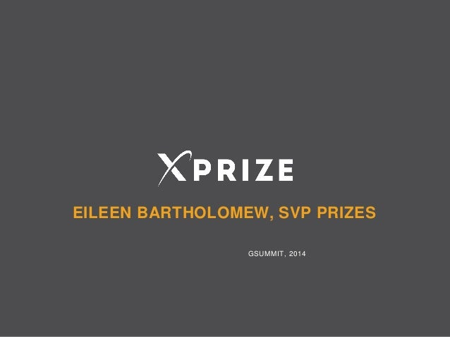 GSummit SF 2014 - Does the prize purse matter? Driving revolution through competition with XPRIZE by Eileen Bartholomew @ebartholomew