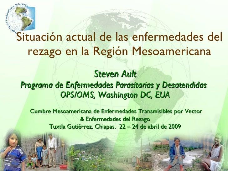 Situación actual de las enfermedades del rezago en la Región Mesoamericana Steven Ault Programa de Enfermedades Parasitari...