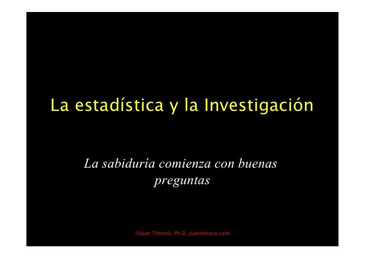 La estadística y la Investigación       La sabiduría comienza con buenas                 preguntas               ©Juan Tim...