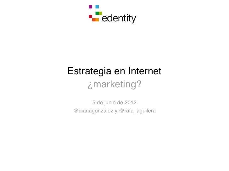 Estrategia en Internet    ¿marketing?        5 de junio de 2012 @dianagonzalez y @rafa_aguilera