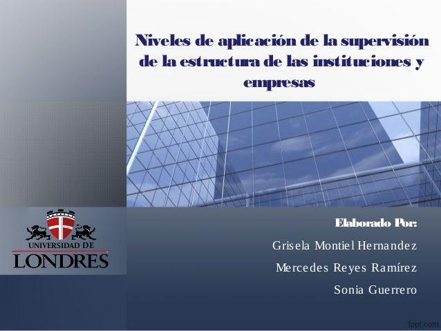 Niveles de aplicación de la supervisión de la estructura de las instituciones y empresas Elaborado Por: Grisela Montiel He...