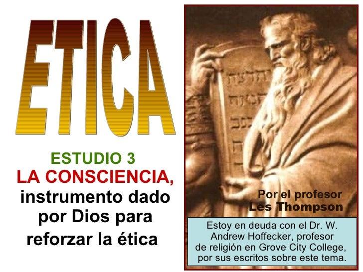 ESTUDIO 3   LA CONSCIENCIA,  instrumento dado por Dios para reforzar la ética   ETICA Por el profesor Les Thompson Estoy e...