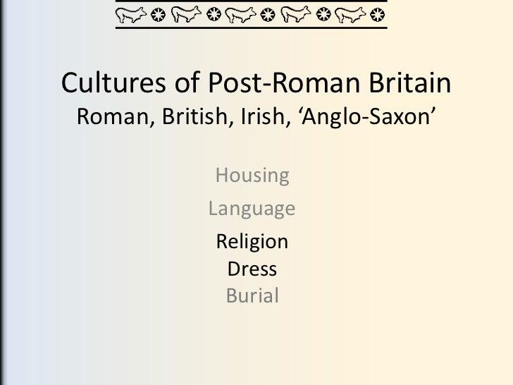 Cultures of Post-Roman Britain Roman, British, Irish, 'Anglo-Saxon'               Housing              Language           ...