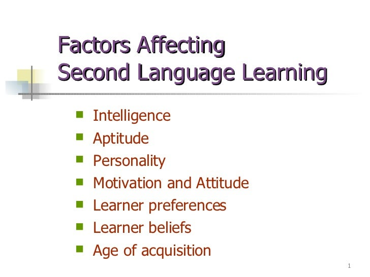 Factors Affecting  Second Language Learning <ul><li>Intelligence </li></ul><ul><li>Aptitude </li></ul><ul><li>Personality ...