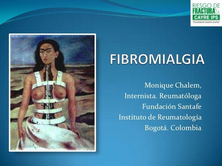 FIBROMIALGIA<br />Monique Chalem, <br />Internista. Reumatóloga<br />Fundación Santafe<br />Instituto de Reumatología  <br...