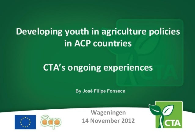 Developing youth in agriculture policies           in ACP countries      CTA's ongoing experiences              By José Fi...