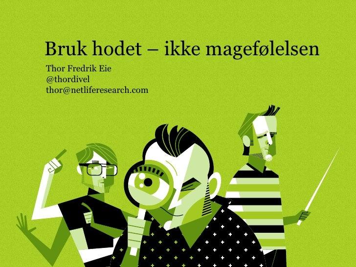 Bruk hodet – ikke magefølelsen Thor Fredrik Eie @thordivel [email_address]