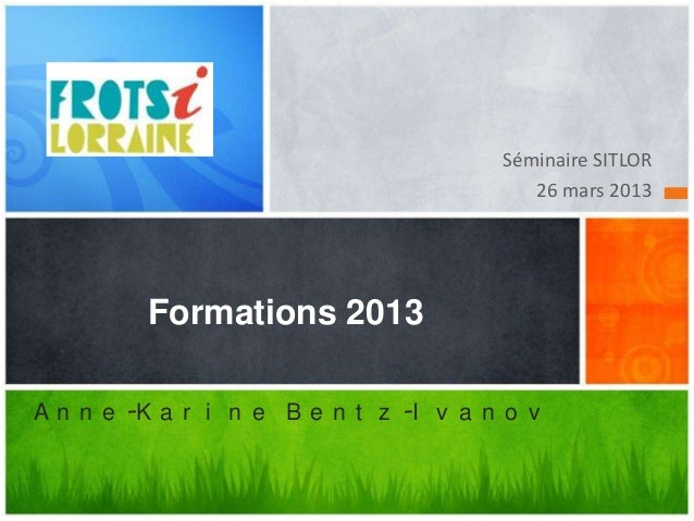 Séminaire SITLOR                                          26 mars 2013         Formations 2013A n n e -K a r i n e B e n t...
