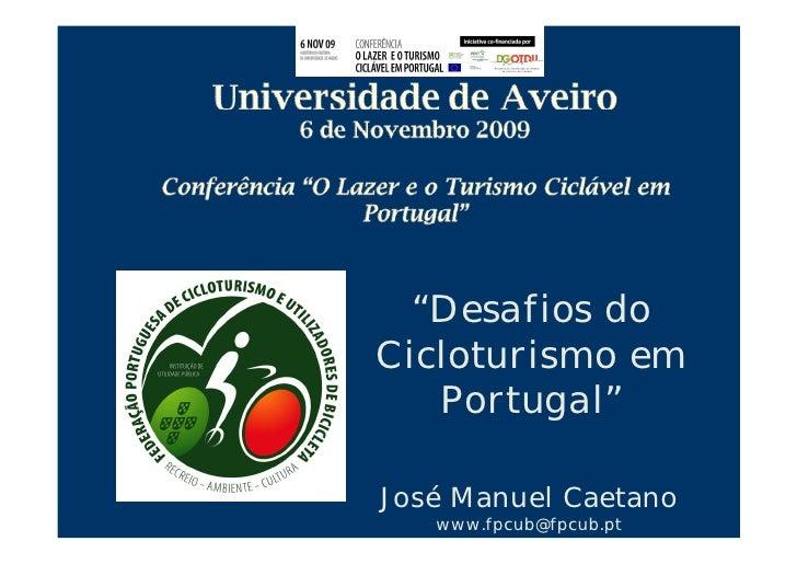 """""""Desafios do Cicloturismo em    Portugal""""  José Manuel Caetano    www.fpcub@fpcub.pt"""