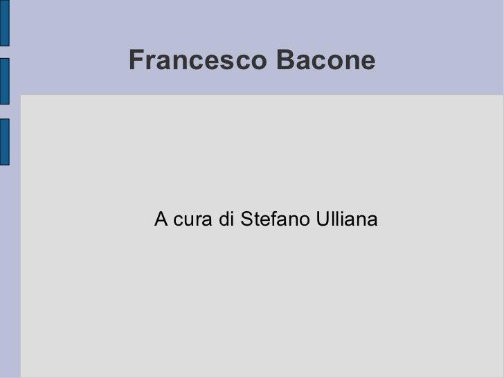 Francesco Bacone A cura di Stefano Ulliana