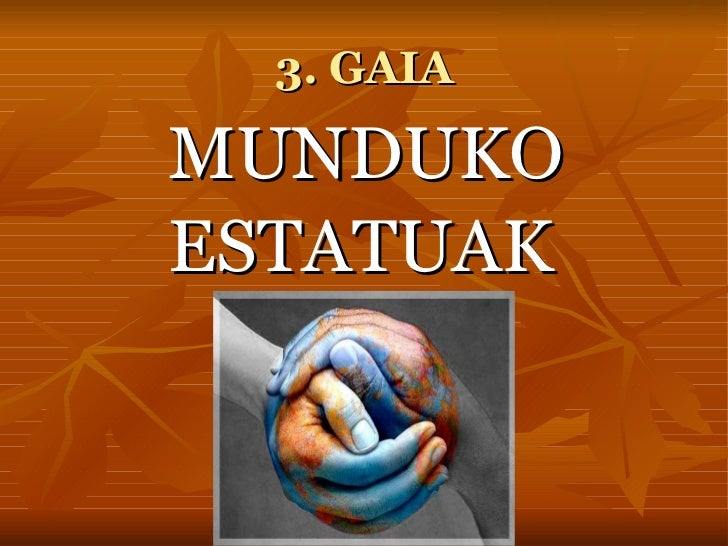 3. GAIA <ul><li>MUNDUKO </li></ul><ul><li>ESTATUAK </li></ul>