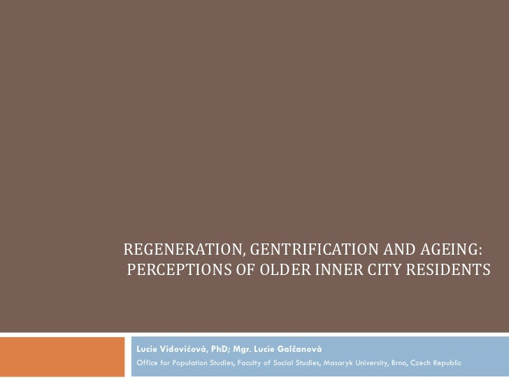 REGENERATION, GENTRIFICATION AND AGEING:PERCEPTIONS OF OLDER INNER CITY RESIDENTS Lucie Vidovićová, PhD; Mgr. Lucie Galčan...