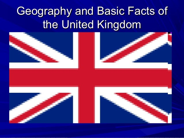 Geography and Basic Facts of    the United Kingdom