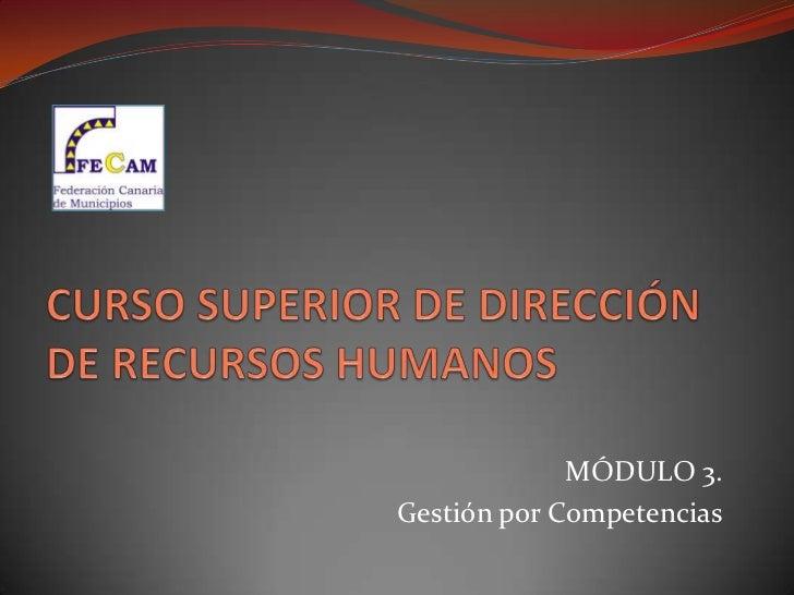 CURSO SUPERIOR DE DIRECCIÓN DE RECURSOS HUMANOS<br />MÓDULO 3.<br />Gestión por Competencias<br />