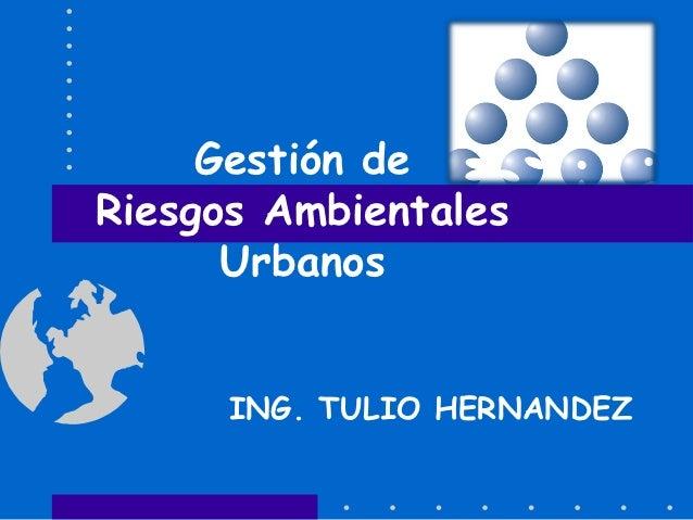 Gestión deRiesgos Ambientales      Urbanos      ING. TULIO HERNANDEZ