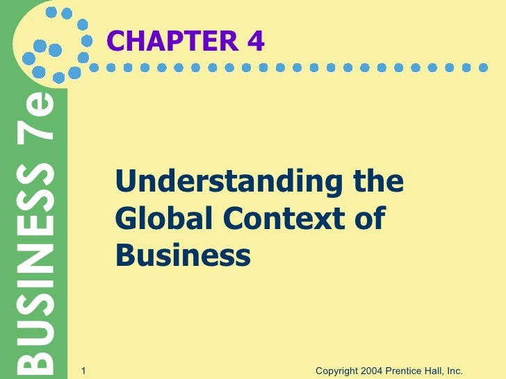 CHAPTER 4 Understanding the Global Context of Business Copyright 2004 Prentice Hall, Inc.
