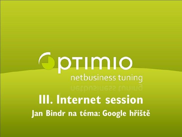 III. Internet session                         Jan Bindr na téma: Google hřiště  © 2009 optimio s.r.o.                     ...