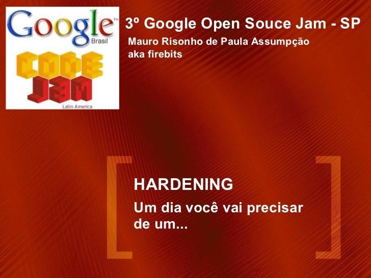 HARDENING Um dia você vai precisar de um... 3º Google Open Souce Jam - SP Mauro Risonho de Paula Assumpção  aka firebits
