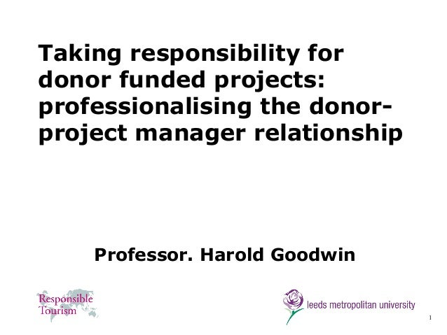 1 Taking responsibility for donor funded projects: professionalising the donor- project manager relationship Professor. Ha...