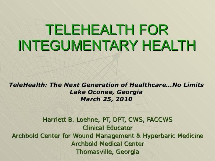 TELEHEALTH FOR INTEGUMENTARY HEALTH Harriett B. Loehne, PT, DPT, CWS, FACCWS Clinical Educator Archbold Center for Wound M...