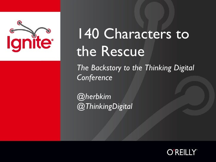 140 Characters to the Rescue <ul><li>The Backstory to the Thinking Digital Conference </li></ul><ul><li>@herbkim </li></ul...
