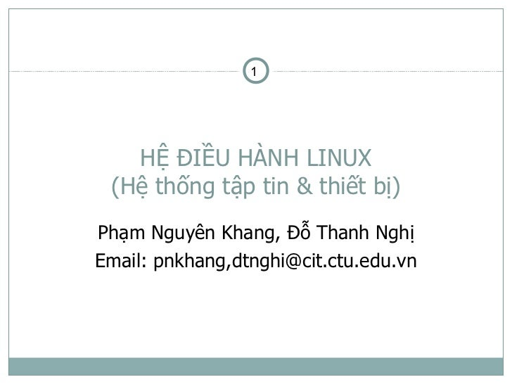 1   HỆ ĐIỀU HÀNH LINUX (Hệ thống tập tin & thiết bị)Phạm Nguyên Khang, Đỗ Thanh NghịEmail: pnkhang,dtnghi@cit.ctu.edu.vn