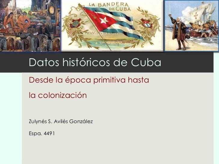 Datos históricos de Cuba Desde la época primitiva hasta  la colonización Zulynés S. Avilés González Espa. 4491